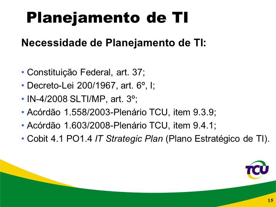 15 Planejamento de TI Necessidade de Planejamento de TI: Constituição Federal, art. 37; Decreto-Lei 200/1967, art. 6º, I; IN-4/2008 SLTI/MP, art. 3º;