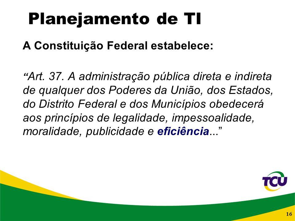 16 Planejamento de TI A Constituição Federal estabelece: Art. 37. A administração pública direta e indireta de qualquer dos Poderes da União, dos Esta