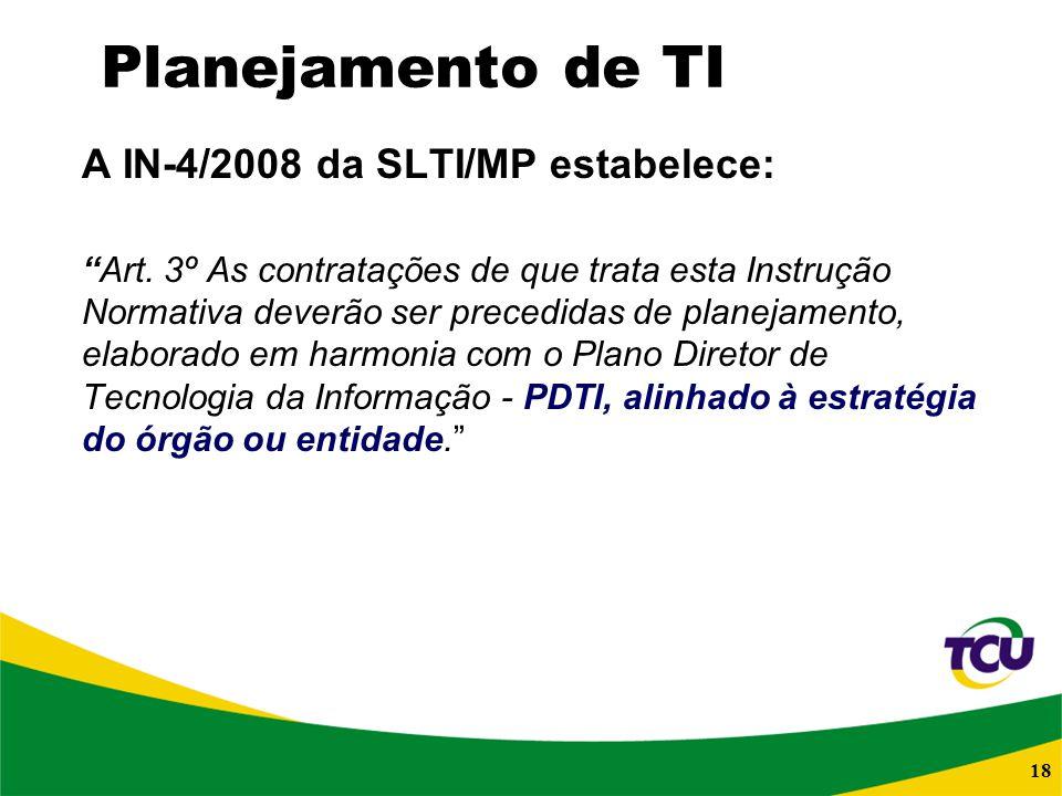 18 Planejamento de TI A IN-4/2008 da SLTI/MP estabelece: Art. 3º As contratações de que trata esta Instrução Normativa deverão ser precedidas de plane