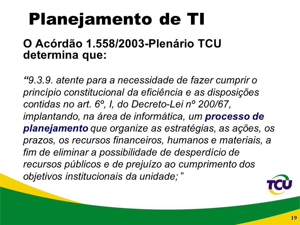 19 Planejamento de TI O Acórdão 1.558/2003-Plenário TCU determina que: 9.3.9. atente para a necessidade de fazer cumprir o princípio constitucional da
