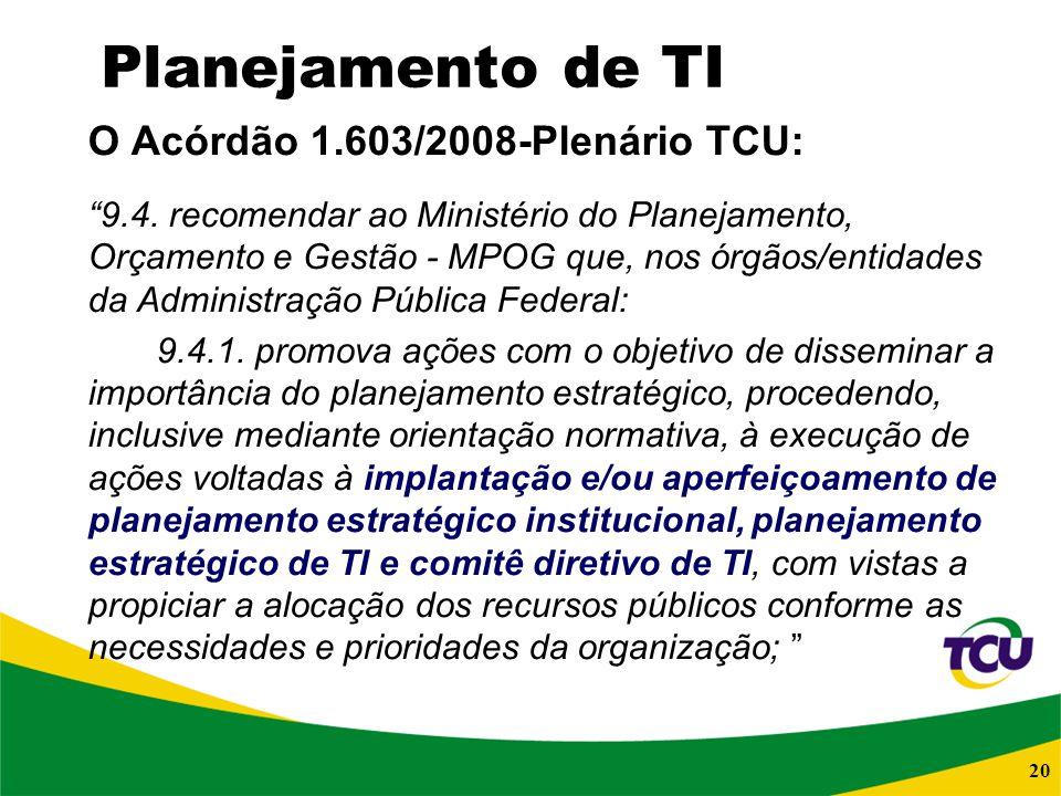 20 Planejamento de TI O Acórdão 1.603/2008-Plenário TCU: 9.4. recomendar ao Ministério do Planejamento, Orçamento e Gestão - MPOG que, nos órgãos/enti