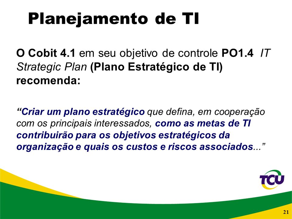 21 Planejamento de TI O Cobit 4.1 em seu objetivo de controle PO1.4 IT Strategic Plan (Plano Estratégico de TI) recomenda: Criar um plano estratégico