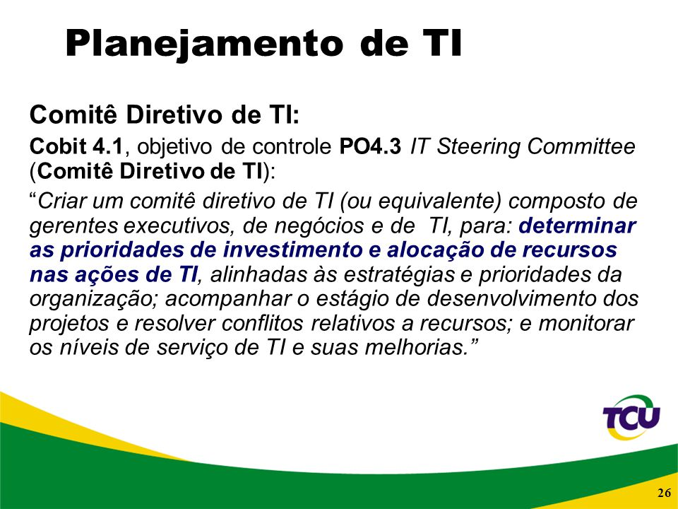26 Planejamento de TI Comitê Diretivo de TI: Cobit 4.1, objetivo de controle PO4.3 IT Steering Committee (Comitê Diretivo de TI): Criar um comitê dire