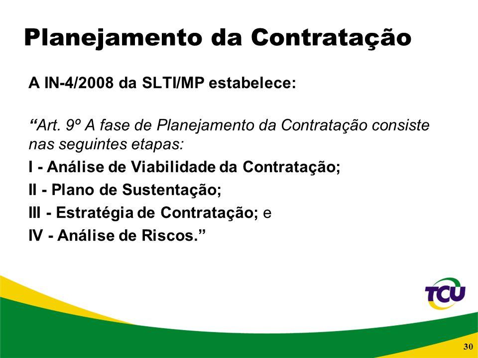 30 Planejamento da Contratação A IN-4/2008 da SLTI/MP estabelece: Art. 9º A fase de Planejamento da Contratação consiste nas seguintes etapas: I - Aná