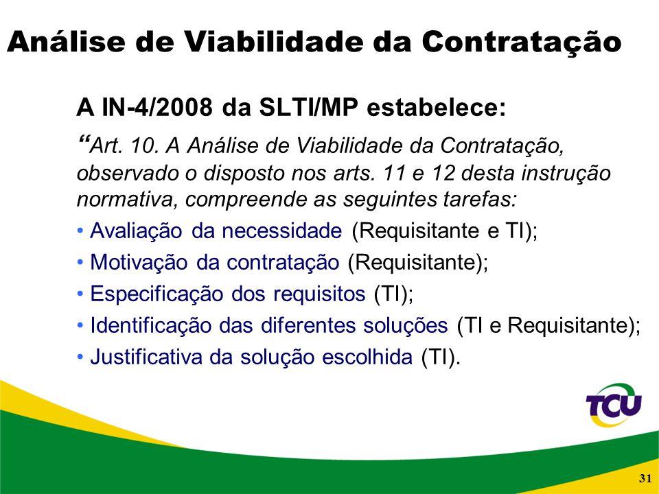 31 Análise de Viabilidade da Contratação A IN-4/2008 da SLTI/MP estabelece: Art. 10. A Análise de Viabilidade da Contratação, observado o disposto nos