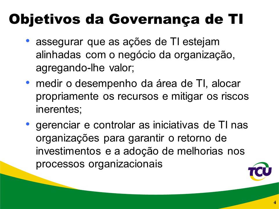 4 Objetivos da Governança de TI assegurar que as ações de TI estejam alinhadas com o negócio da organização, agregando-lhe valor; medir o desempenho d