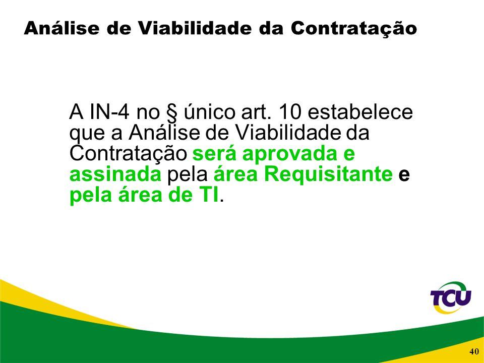 40 Análise de Viabilidade da Contratação A IN-4 no § único art. 10 estabelece que a Análise de Viabilidade da Contratação será aprovada e assinada pel
