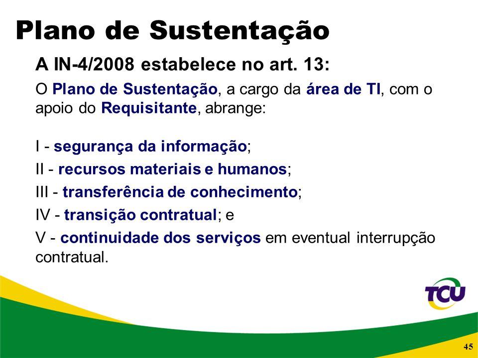 45 Plano de Sustentação A IN-4/2008 estabelece no art. 13: O Plano de Sustentação, a cargo da área de TI, com o apoio do Requisitante, abrange: I - se