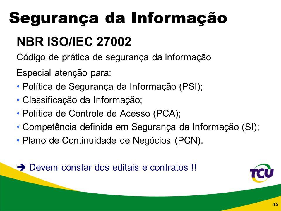 46 Segurança da Informação NBR ISO/IEC 27002 Código de prática de segurança da informação Especial atenção para: Política de Segurança da Informação (