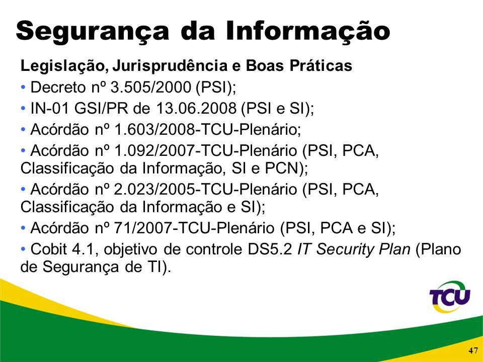 47 Segurança da Informação Legislação, Jurisprudência e Boas Práticas Decreto nº 3.505/2000 (PSI); IN-01 GSI/PR de 13.06.2008 (PSI e SI); Acórdão nº 1