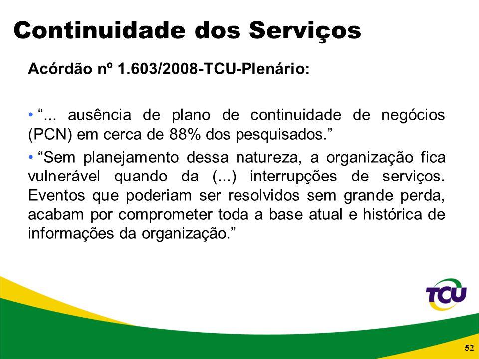 52 Continuidade dos Serviços Acórdão nº 1.603/2008-TCU-Plenário:... ausência de plano de continuidade de negócios (PCN) em cerca de 88% dos pesquisado