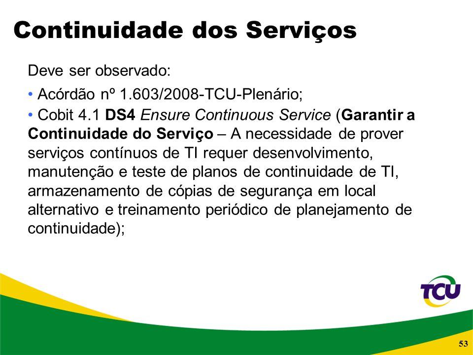 53 Continuidade dos Serviços Deve ser observado: Acórdão nº 1.603/2008-TCU-Plenário; Cobit 4.1 DS4 Ensure Continuous Service (Garantir a Continuidade