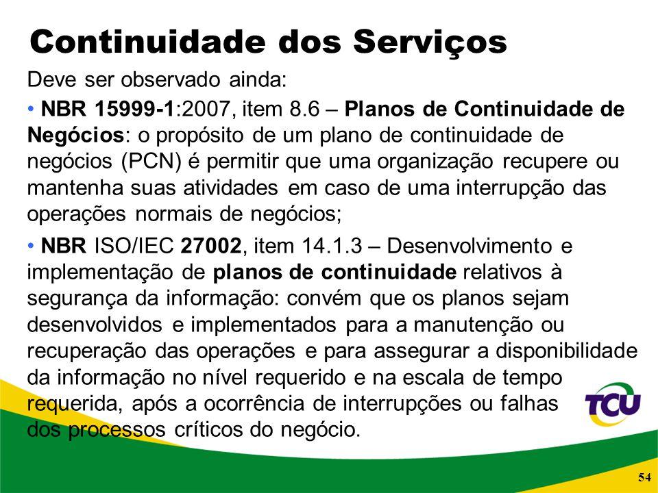54 Continuidade dos Serviços Deve ser observado ainda: NBR 15999-1:2007, item 8.6 – Planos de Continuidade de Negócios: o propósito de um plano de con