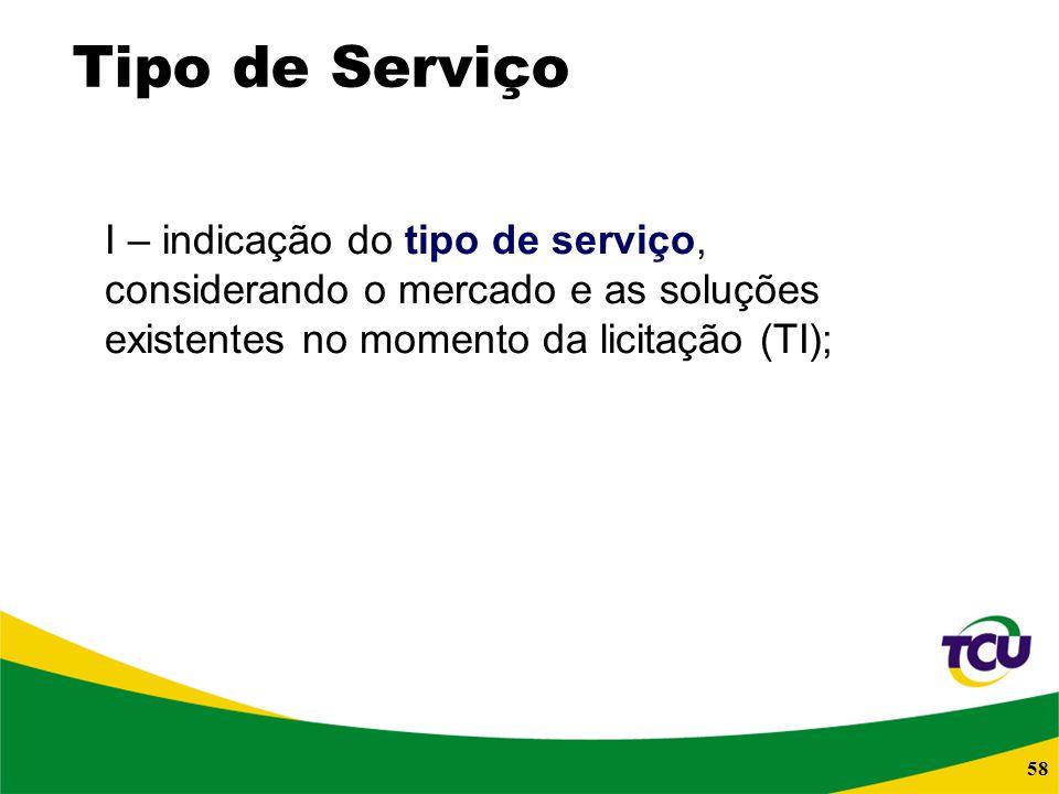 58 Tipo de Serviço I – indicação do tipo de serviço, considerando o mercado e as soluções existentes no momento da licitação (TI);