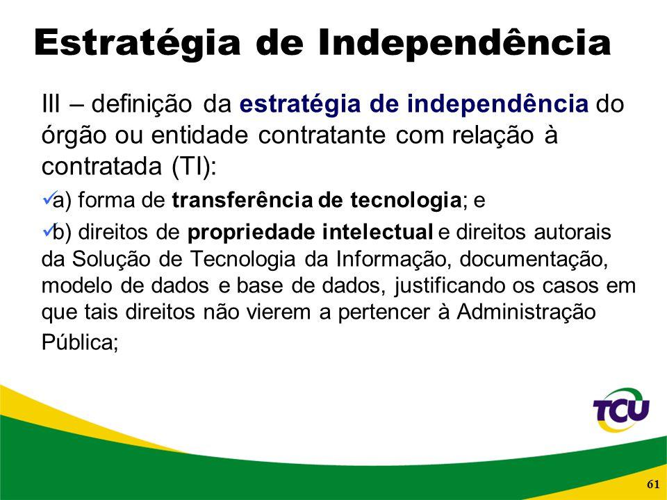 61 Estratégia de Independência III – definição da estratégia de independência do órgão ou entidade contratante com relação à contratada (TI): a) forma
