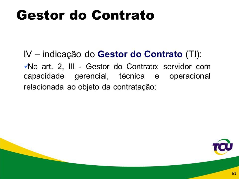 62 Gestor do Contrato IV – indicação do Gestor do Contrato (TI): No art. 2, III - Gestor do Contrato: servidor com capacidade gerencial, técnica e ope