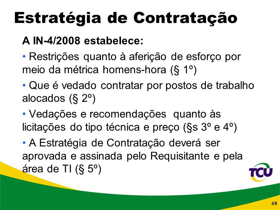 68 Estratégia de Contratação A IN-4/2008 estabelece: Restrições quanto à aferição de esforço por meio da métrica homens-hora (§ 1º) Que é vedado contr