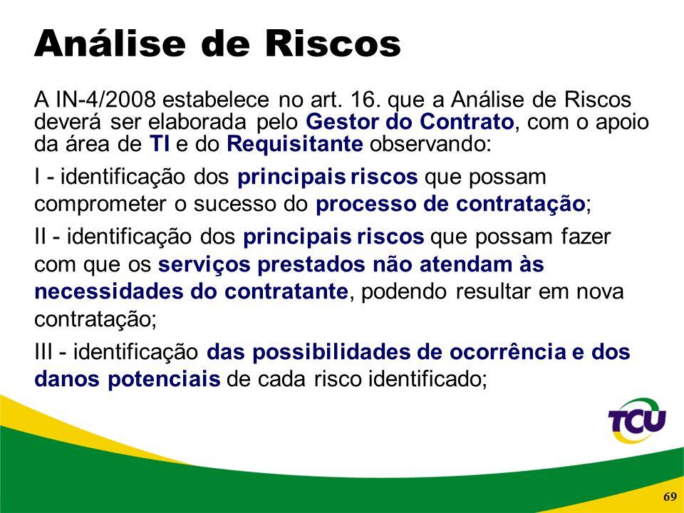 69 Análise de Riscos A IN-4/2008 estabelece no art. 16. que a Análise de Riscos deverá ser elaborada pelo Gestor do Contrato, com o apoio da área de T