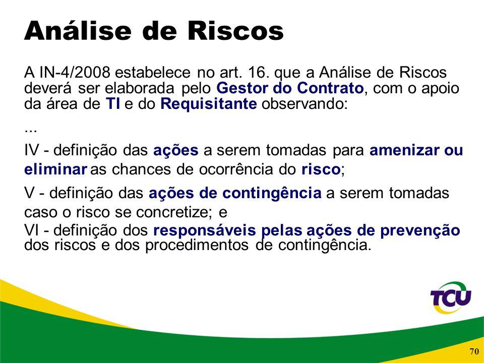 70 Análise de Riscos A IN-4/2008 estabelece no art. 16. que a Análise de Riscos deverá ser elaborada pelo Gestor do Contrato, com o apoio da área de T