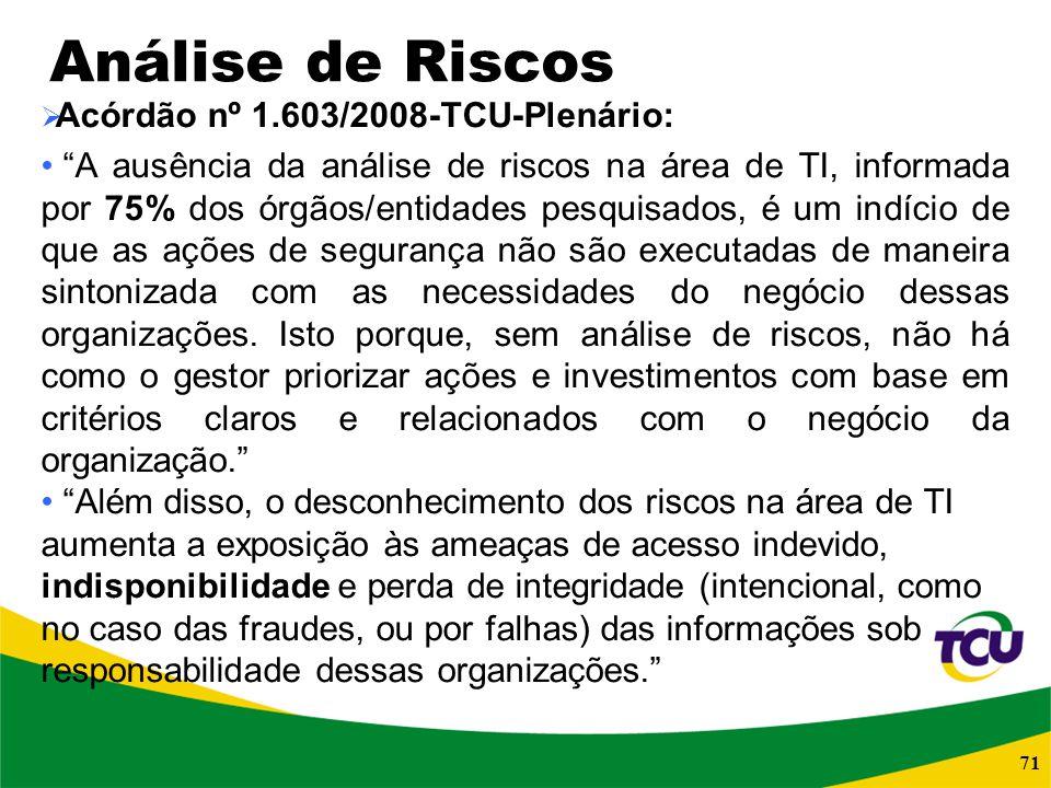 71 Análise de Riscos Acórdão nº 1.603/2008-TCU-Plenário: A ausência da análise de riscos na área de TI, informada por 75% dos órgãos/entidades pesquis