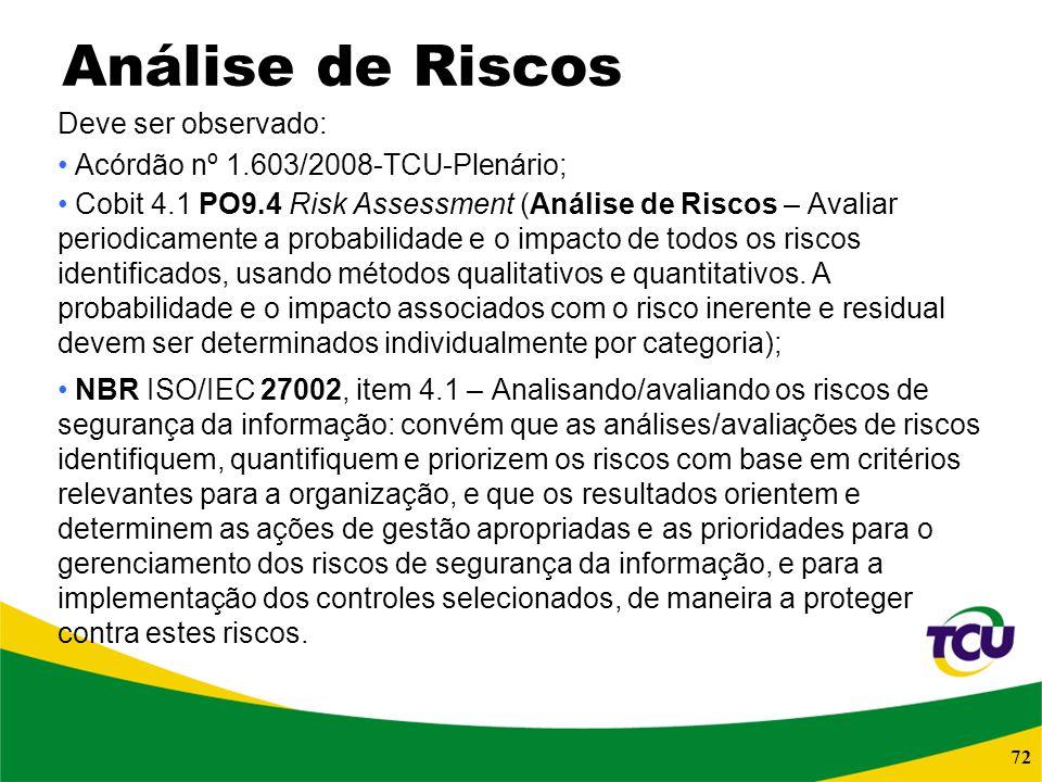 72 Análise de Riscos Deve ser observado: Acórdão nº 1.603/2008-TCU-Plenário; Cobit 4.1 PO9.4 Risk Assessment (Análise de Riscos – Avaliar periodicamen
