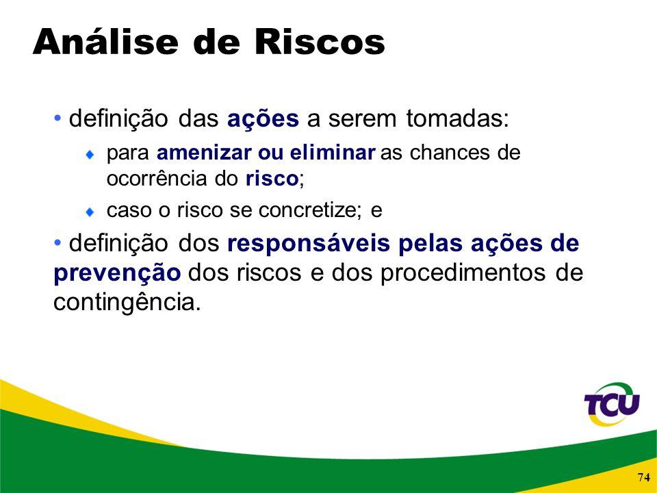 74 Análise de Riscos definição das ações a serem tomadas: para amenizar ou eliminar as chances de ocorrência do risco; caso o risco se concretize; e d