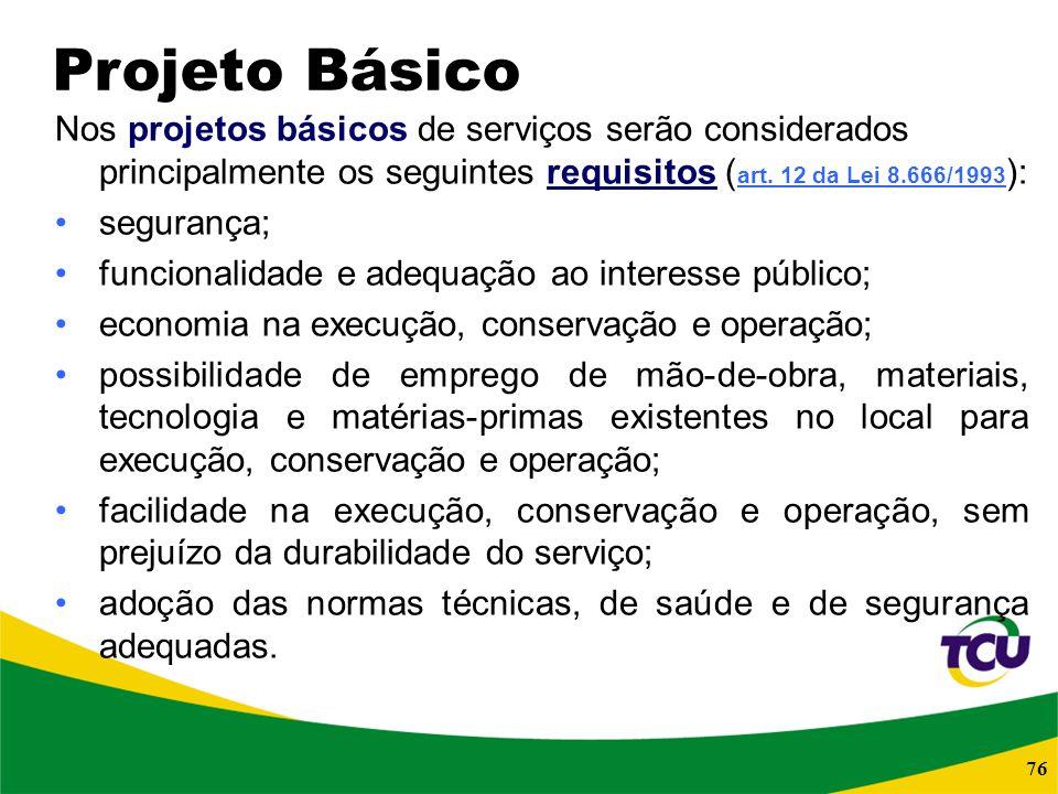 76 Nos projetos básicos de serviços serão considerados principalmente os seguintes requisitos ( art. 12 da Lei 8.666/1993 ): art. 12 da Lei 8.666/1993
