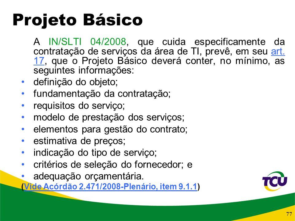 77 A IN/SLTI 04/2008, que cuida especificamente da contratação de serviços da área de TI, prevê, em seu art. 17, que o Projeto Básico deverá conter, n