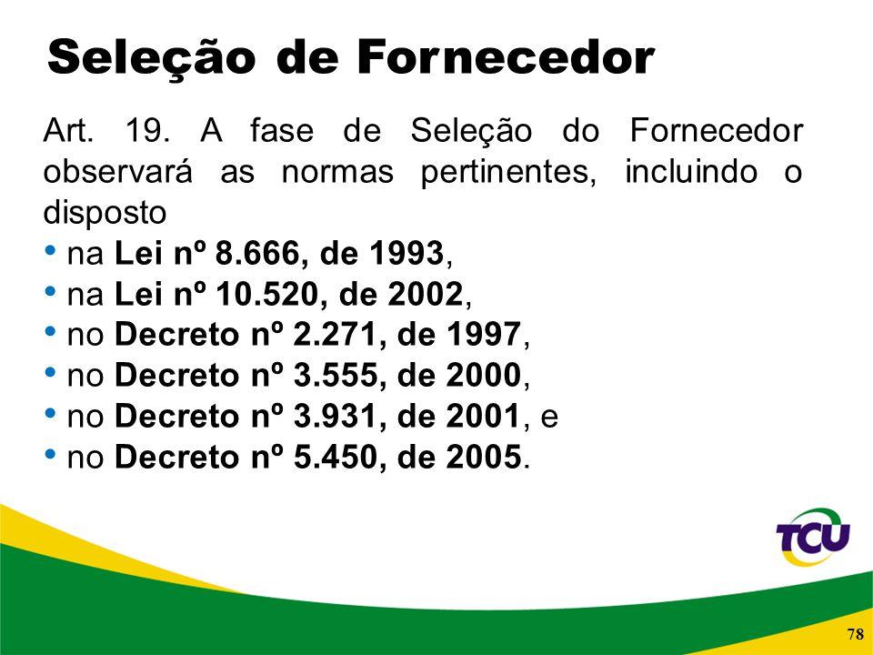 78 Art. 19. A fase de Seleção do Fornecedor observará as normas pertinentes, incluindo o disposto na Lei nº 8.666, de 1993, na Lei nº 10.520, de 2002,