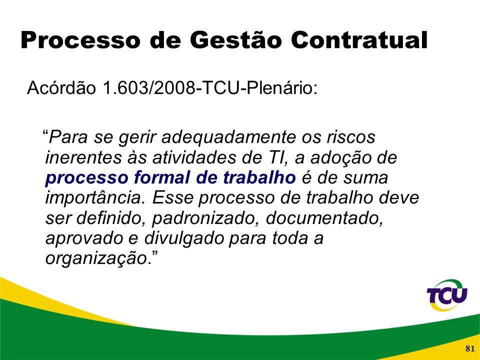 81 Processo de Gestão Contratual Acórdão 1.603/2008-TCU-Plenário: Para se gerir adequadamente os riscos inerentes às atividades de TI, a adoção de pro