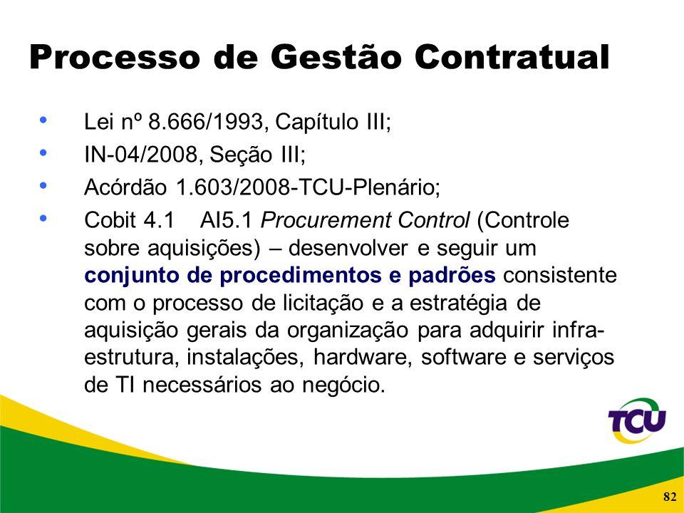 82 Processo de Gestão Contratual Lei nº 8.666/1993, Capítulo III; IN-04/2008, Seção III; Acórdão 1.603/2008-TCU-Plenário; Cobit 4.1 AI5.1 Procurement
