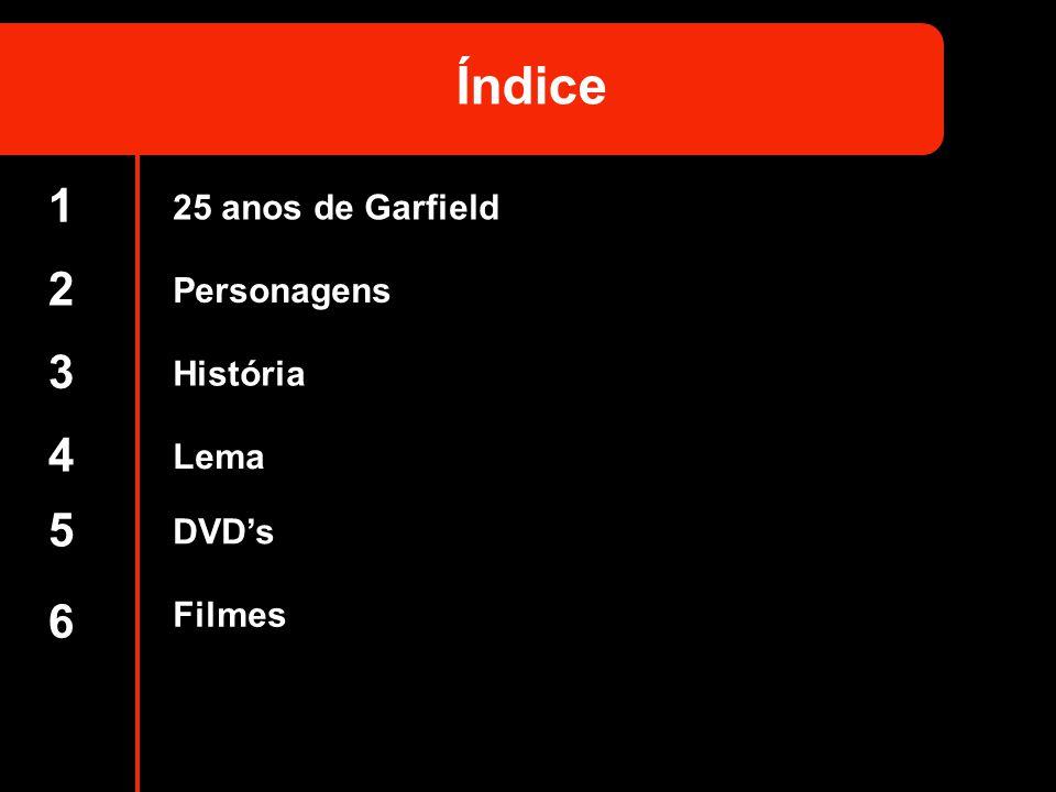 1 2 3 4 5 6 Índice 25 anos de Garfield Personagens História Lema DVDs Filmes