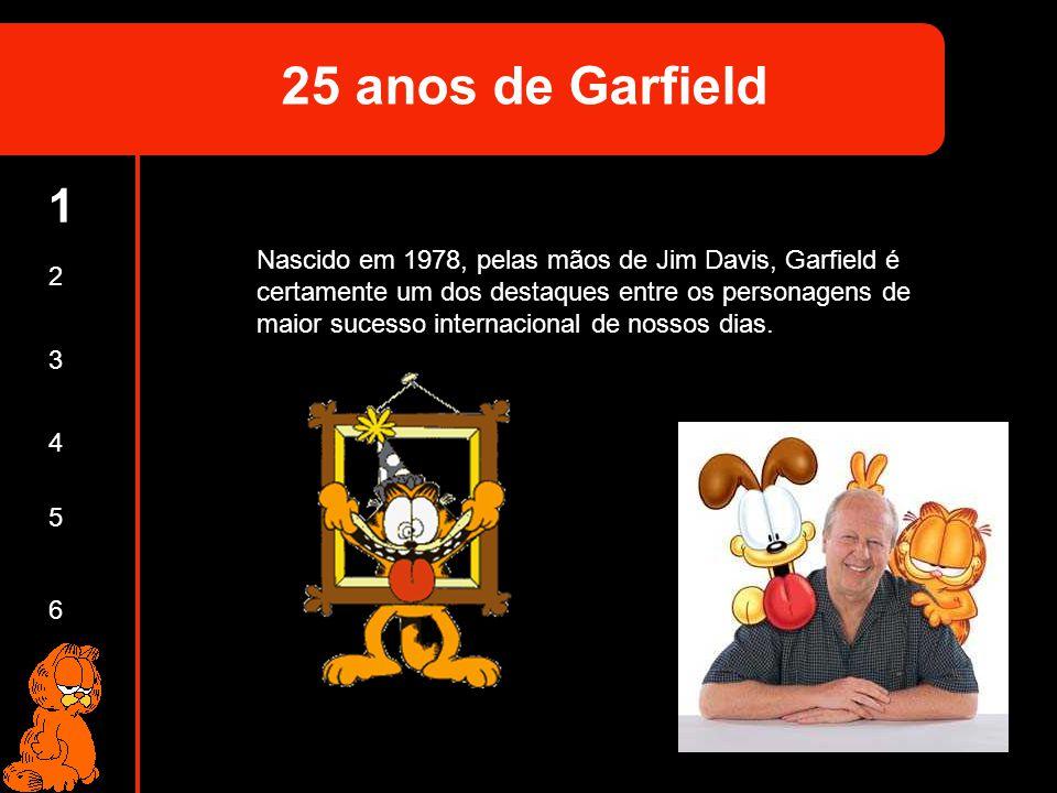 1 2 3 4 5 6 Nascido em 1978, pelas mãos de Jim Davis, Garfield é certamente um dos destaques entre os personagens de maior sucesso internacional de no