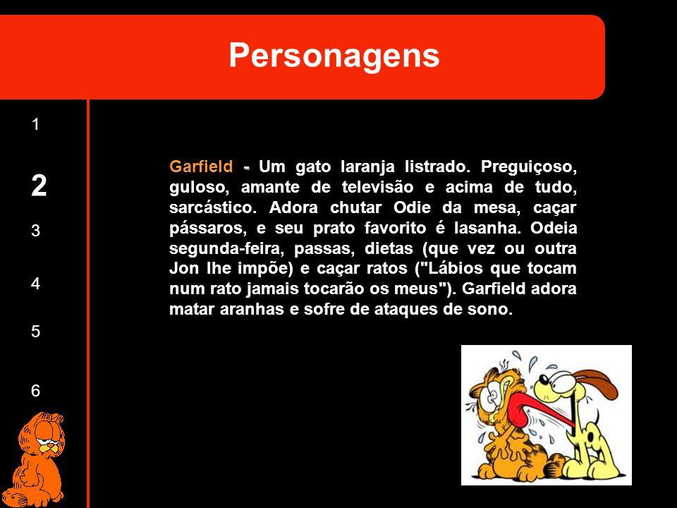 1 2 3 4 5 6 Personagens Garfield - Um gato laranja listrado. Preguiçoso, guloso, amante de televisão e acima de tudo, sarcástico. Adora chutar Odie da