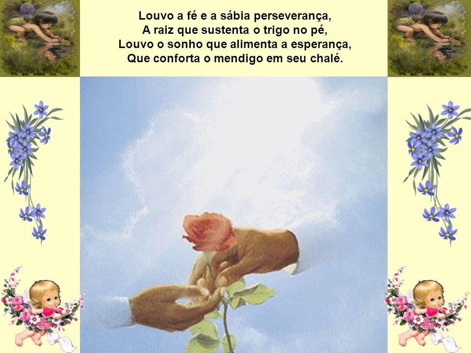 Louvo a fé e a sábia perseverança, A raiz que sustenta o trigo no pé, Louvo o sonho que alimenta a esperança, Que conforta o mendigo em seu chalé.