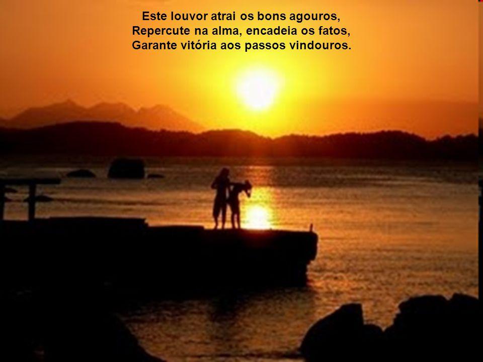Este louvor atrai os bons agouros, Repercute na alma, encadeia os fatos, Garante vitória aos passos vindouros.