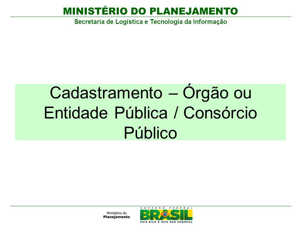 MINISTÉRIO DO PLANEJAMENTO Secretaria de Logística e Tecnologia da Informação Cadastramento – Órgão ou Entidade Pública / Consórcio Público