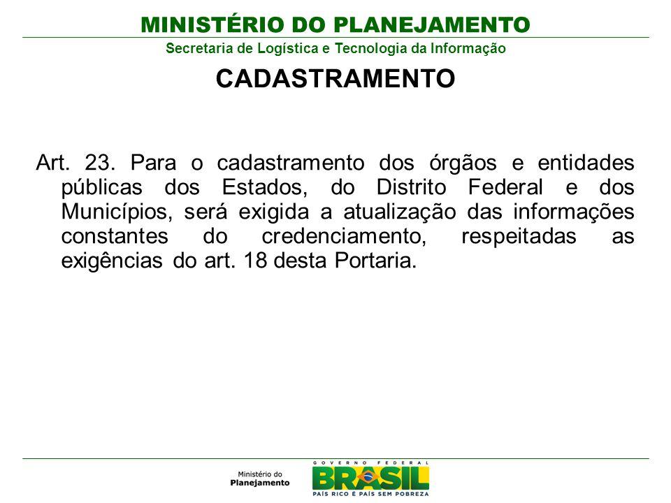MINISTÉRIO DO PLANEJAMENTO Secretaria de Logística e Tecnologia da Informação Art. 23. Para o cadastramento dos órgãos e entidades públicas dos Estado