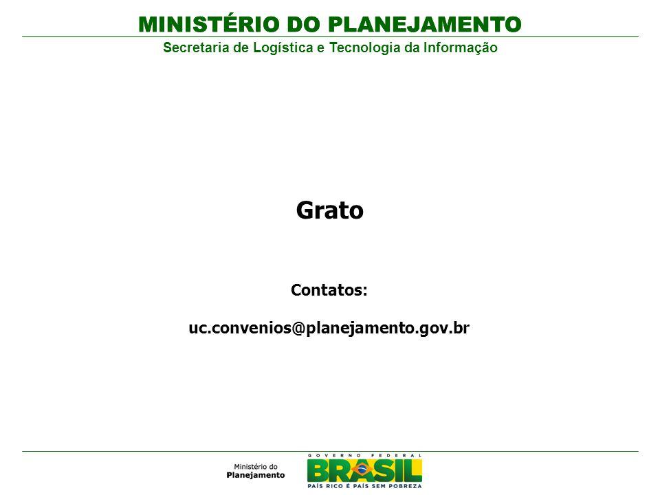 MINISTÉRIO DO PLANEJAMENTO Secretaria de Logística e Tecnologia da Informação Contatos: uc.convenios@planejamento.gov.br MINISTÉRIO DO PLANEJAMENTO Gr