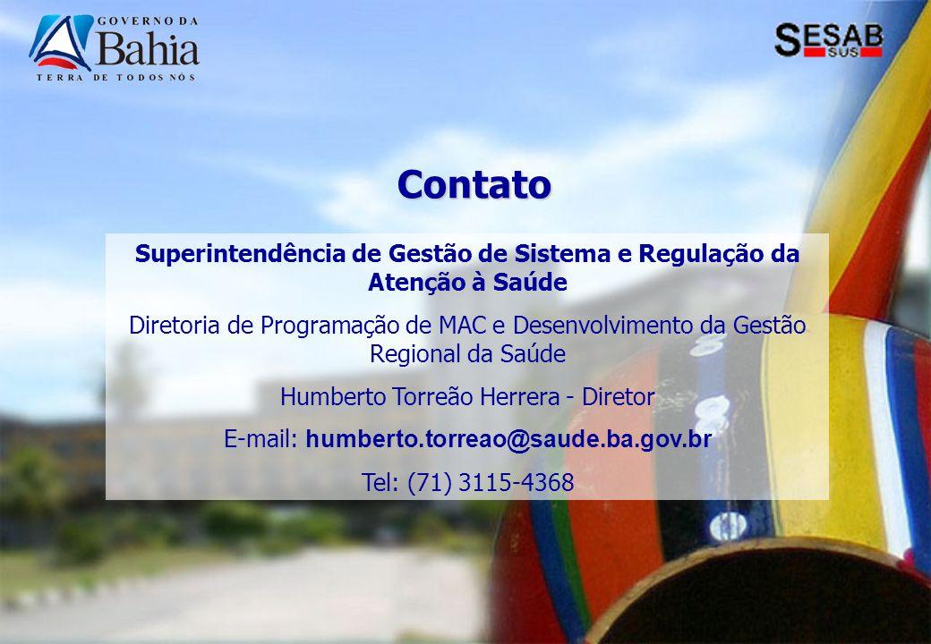 Contato Superintendência de Gestão de Sistema e Regulação da Atenção à Saúde Diretoria de Programação de MAC e Desenvolvimento da Gestão Regional da Saúde Humberto Torreão Herrera - Diretor E-mail: humberto.torreao@saude.ba.gov.br Tel: (71) 3115-4368
