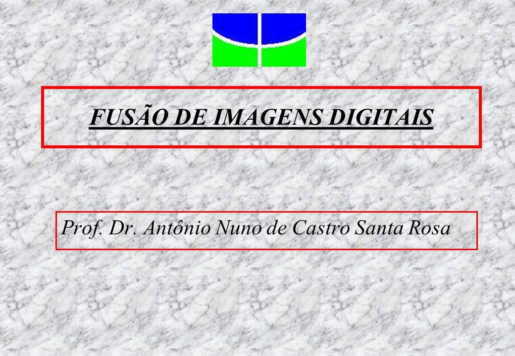 FUSÃO DE IMAGENS DIGITAIS Prof. Dr. Antônio Nuno de Castro Santa Rosa