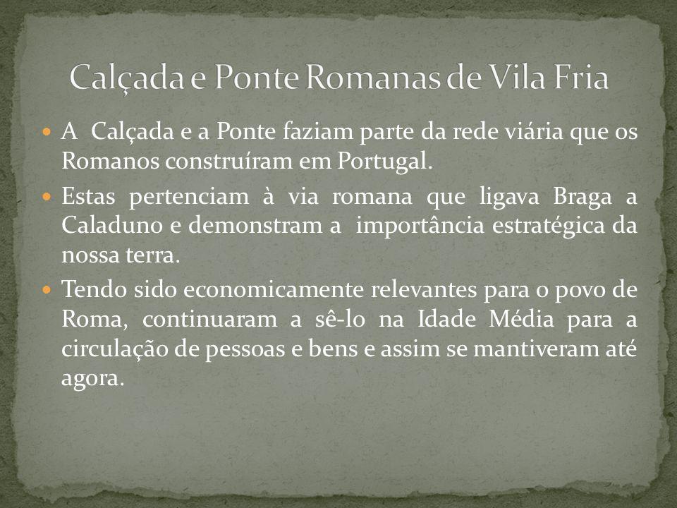 A Calçada e a Ponte faziam parte da rede viária que os Romanos construíram em Portugal. Estas pertenciam à via romana que ligava Braga a Caladuno e de