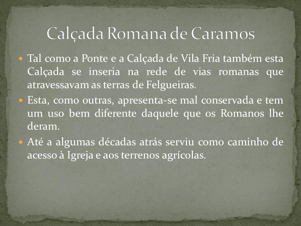 Tal como a Ponte e a Calçada de Vila Fria também esta Calçada se inseria na rede de vias romanas que atravessavam as terras de Felgueiras. Esta, como