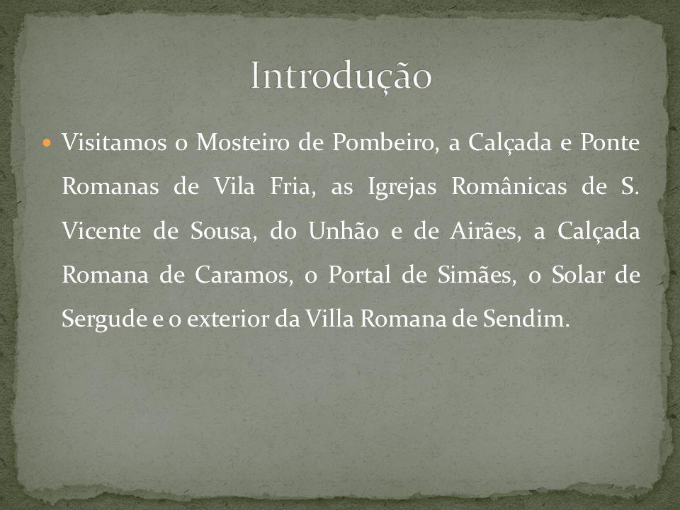 Visitamos o Mosteiro de Pombeiro, a Calçada e Ponte Romanas de Vila Fria, as Igrejas Românicas de S. Vicente de Sousa, do Unhão e de Airães, a Calçada