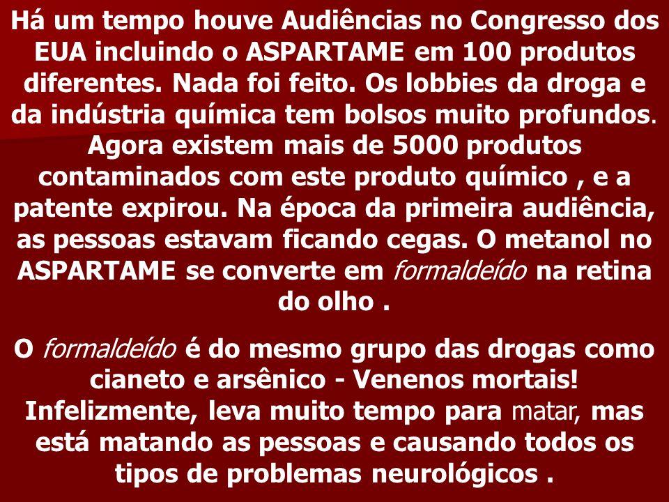 Há um tempo houve Audiências no Congresso dos EUA incluindo o ASPARTAME em 100 produtos diferentes. Nada foi feito. Os lobbies da droga e da indústria