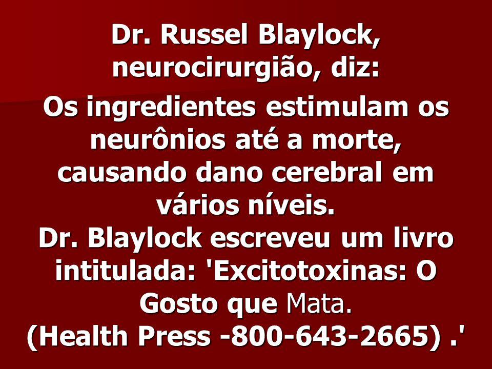 Dr. Russel Blaylock, neurocirurgião, diz: Dr. Russel Blaylock, neurocirurgião, diz: Os ingredientes estimulam os neurônios até a morte, causando dano