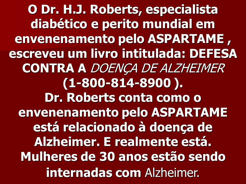 O Dr. H.J. Roberts, especialista diabético e perito mundial em envenenamento pelo ASPARTAME, escreveu um livro intitulada: DEFESA CONTRA A DOENÇA DE A