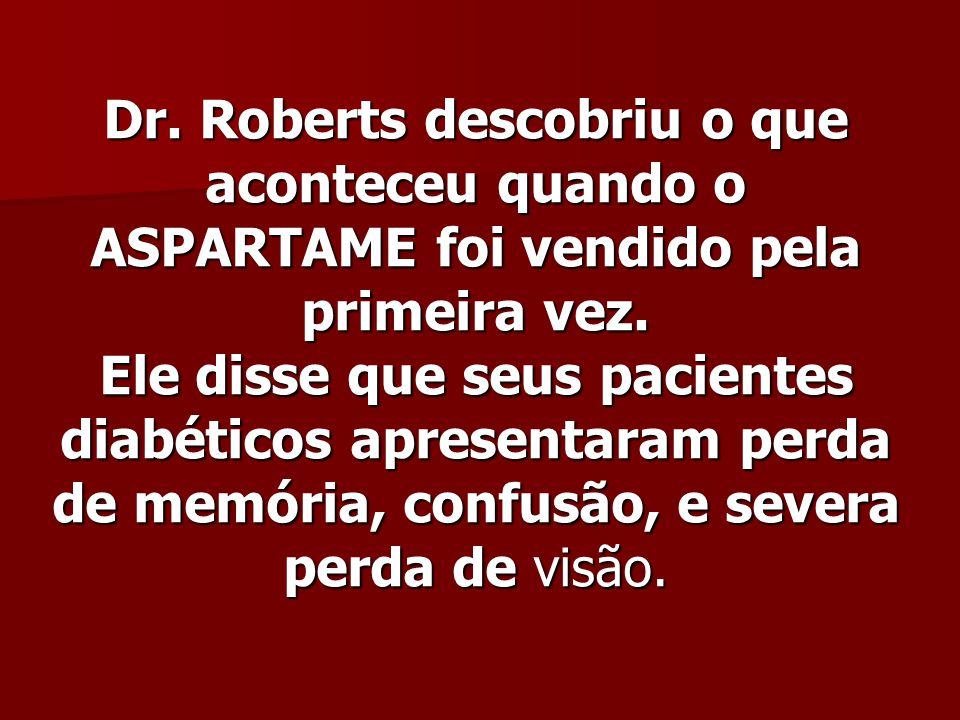 Dr. Roberts descobriu o que aconteceu quando o ASPARTAME foi vendido pela primeira vez. Ele disse que seus pacientes diabéticos apresentaram perda de