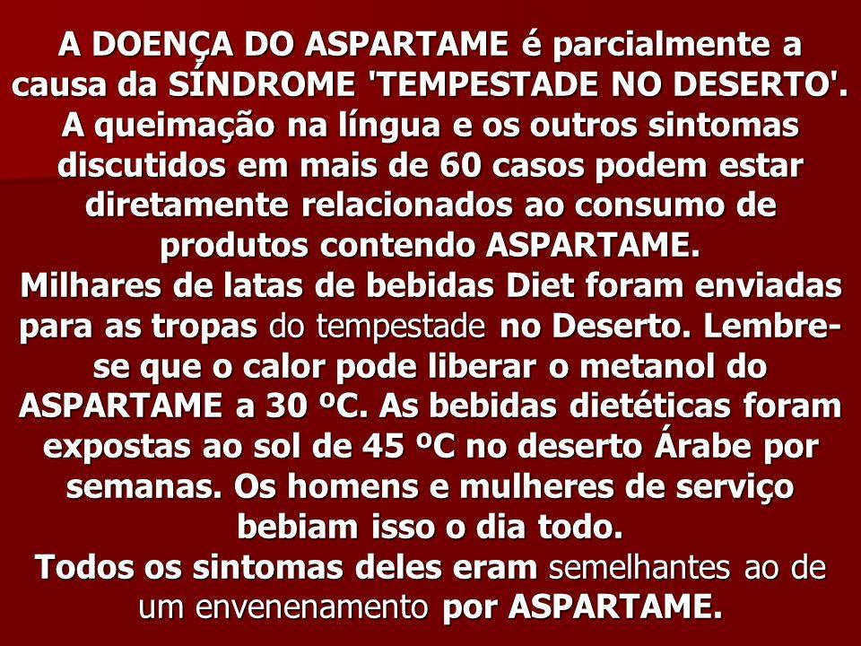 A DOENÇA DO ASPARTAME é parcialmente a causa da SÍNDROME 'TEMPESTADE NO DESERTO'. A queimação na língua e os outros sintomas discutidos em mais de 60