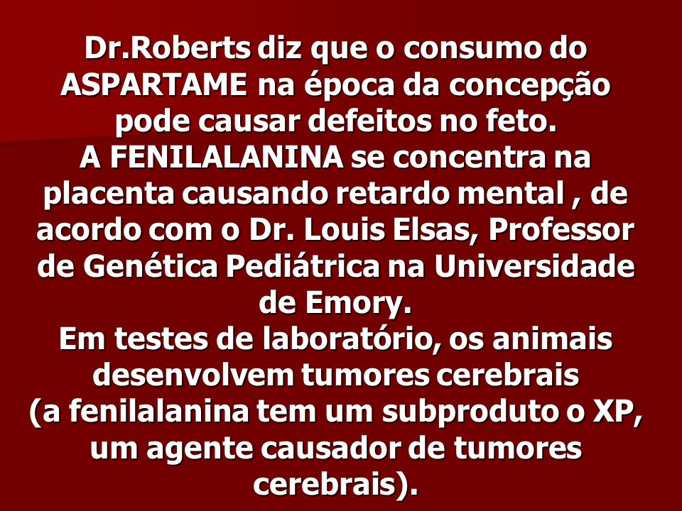 Dr.Roberts diz que o consumo do ASPARTAME na época da concepção pode causar defeitos no feto. A FENILALANINA se concentra na placenta causando retardo